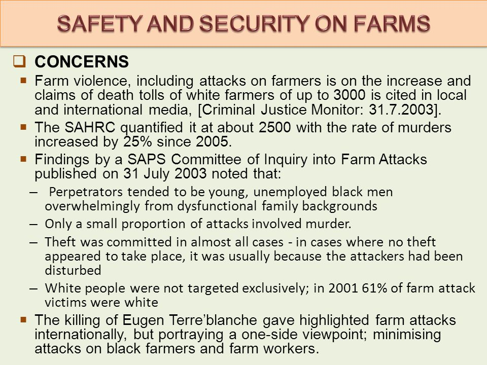  CONCERNS  Farm violence, including attacks on farmers is on the increase and claims of death tolls of white farmers of up to 3000 is cited in local and international media, [Criminal Justice Monitor: 31.7.2003].