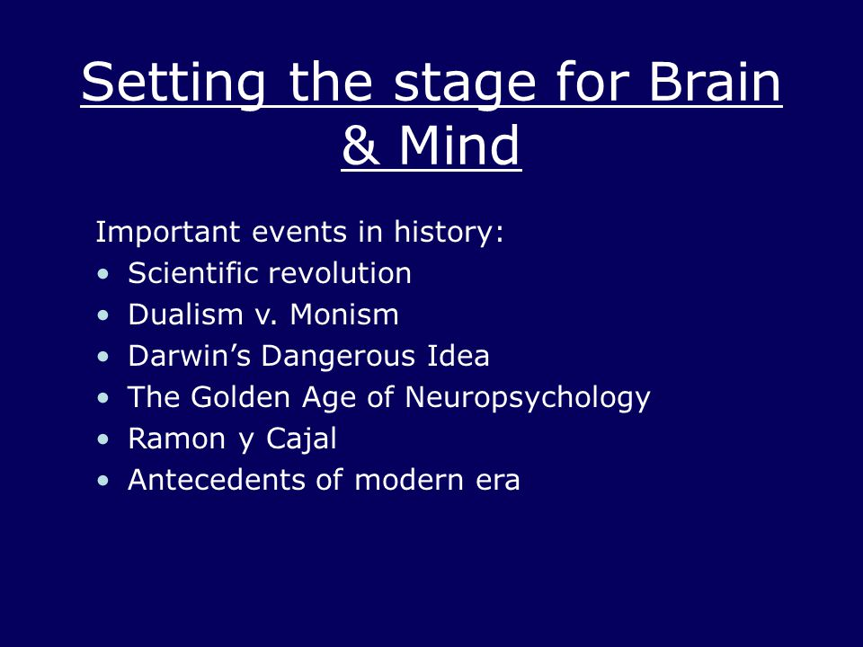 Setting the stage for Brain & Mind Important events in history: Scientific revolution Dualism v. Monism Darwin's Dangerous Idea The Golden Age of Neur