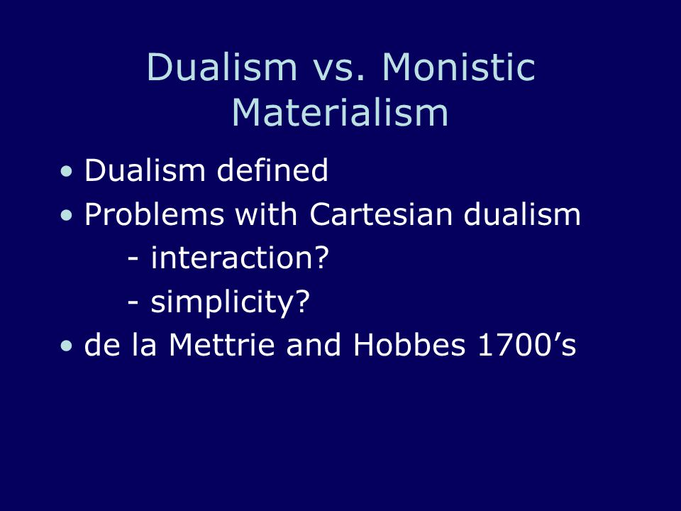 Dualism vs. Monistic Materialism Dualism defined Problems with Cartesian dualism - interaction? - simplicity? de la Mettrie and Hobbes 1700's