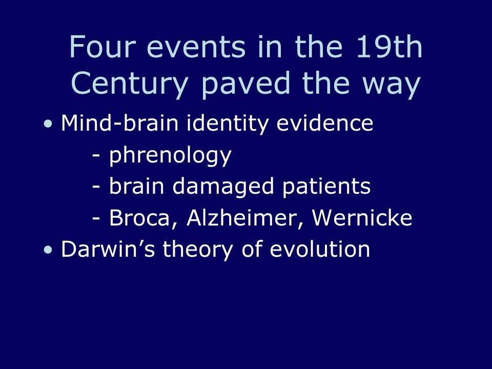 Four events in the 19th Century paved the way Mind-brain identity evidence - phrenology - brain damaged patients - Broca, Alzheimer, Wernicke Darwin's theory of evolution