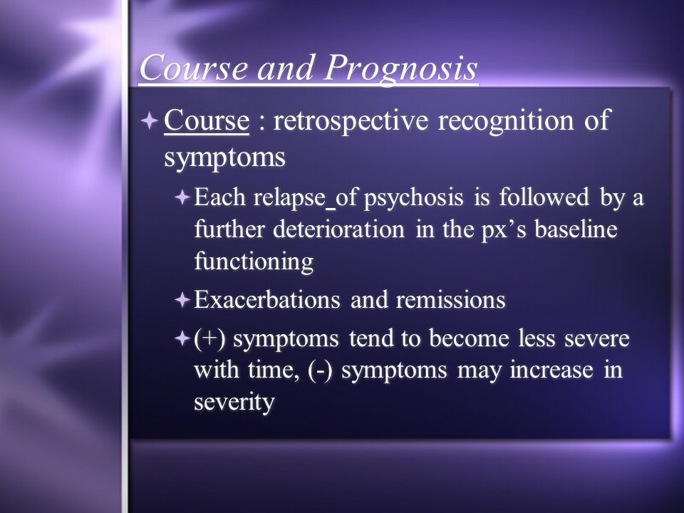 Course and Prognosis  Course : retrospective recognition of symptoms  Each relapse of psychosis is followed by a further deterioration in the px's baseline functioning  Exacerbations and remissions  (+) symptoms tend to become less severe with time, (-) symptoms may increase in severity  Course : retrospective recognition of symptoms  Each relapse of psychosis is followed by a further deterioration in the px's baseline functioning  Exacerbations and remissions  (+) symptoms tend to become less severe with time, (-) symptoms may increase in severity