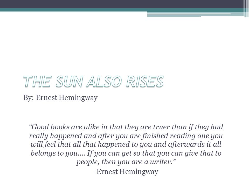 By: Ernest Hemingway Good books are alike in that they are truer than if they had really happened and after you are finished reading one you will feel that all that happened to you and afterwards it all belongs to you....