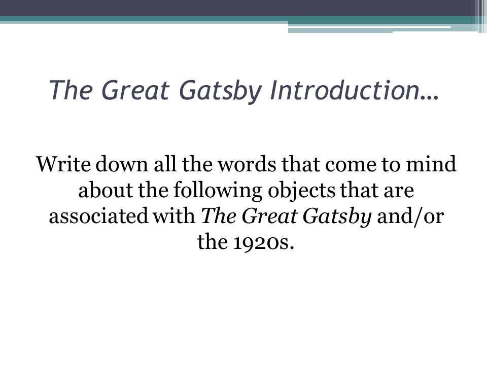 The Great Gatsby Introduction… Write down all the words that come to mind about the following objects that are associated with The Great Gatsby and/or the 1920s.