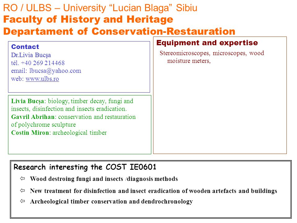 RO / ULBS – University Lucian Blaga Sibiu Faculty of History and Heritage Departament of Conservation-Restauration Livia Bucşa: biology, timber decay, fungi and insects, disinfection and insects eradication.