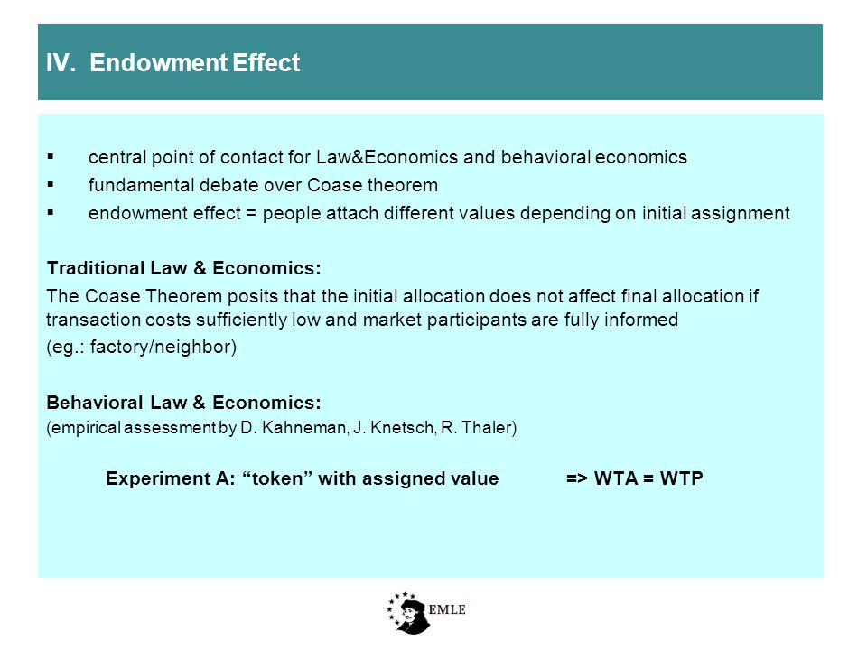 IV. Endowment Effect  central point of contact for Law&Economics and behavioral economics  fundamental debate over Coase theorem  endowment effect