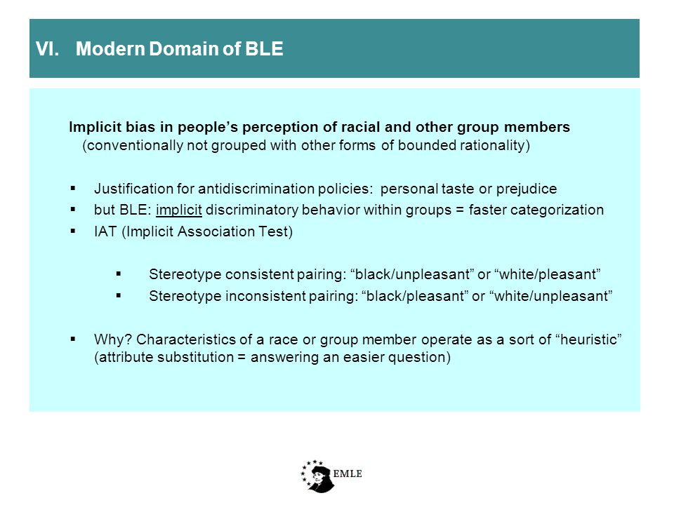 VI.Modern Domain of BLE Implicit bias in people's perception of racial and other group members (conventionally not grouped with other forms of bounded rationality)  Justification for antidiscrimination policies: personal taste or prejudice  but BLE: implicit discriminatory behavior within groups = faster categorization  IAT (Implicit Association Test)  Stereotype consistent pairing: black/unpleasant or white/pleasant  Stereotype inconsistent pairing: black/pleasant or white/unpleasant  Why.