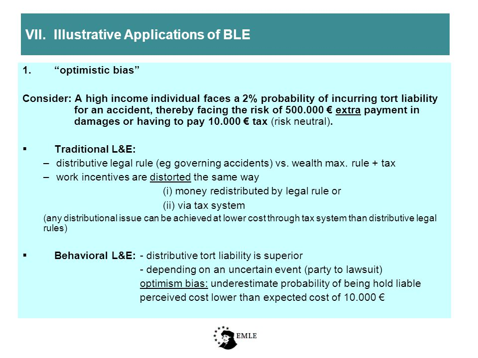 VII.Illustrative Applications of BLE 1. optimistic bias Consider: A high income individual faces a 2% probability of incurring tort liability for an accident, thereby facing the risk of 500.000 € extra payment in damages or having to pay 10.000 € tax (risk neutral).