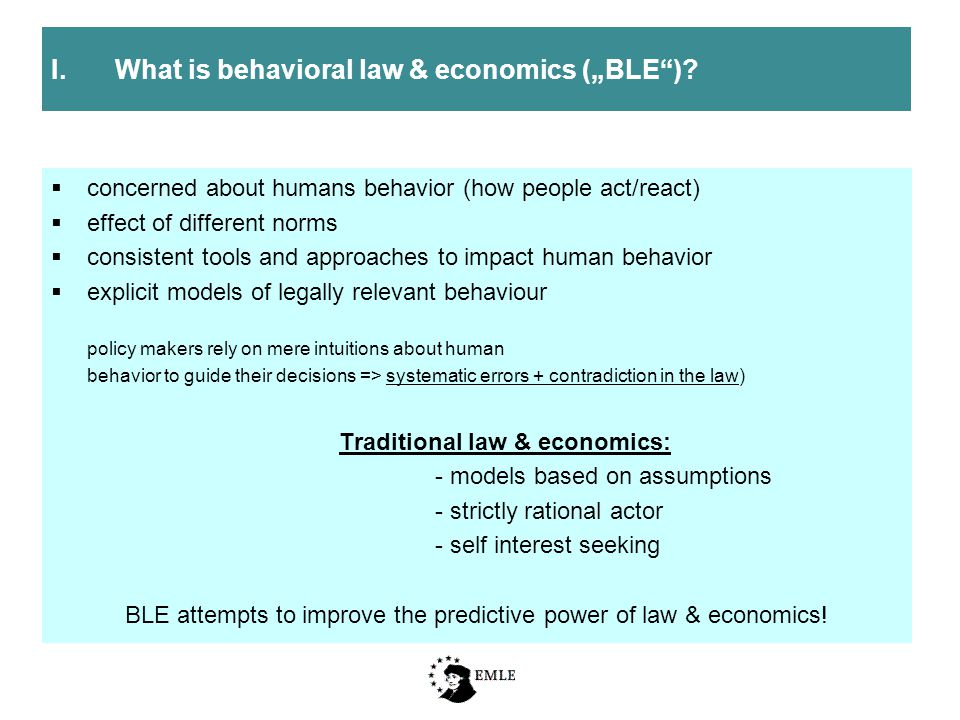  concerned about humans behavior (how people act/react)  effect of different norms  consistent tools and approaches to impact human behavior  explicit models of legally relevant behaviour policy makers rely on mere intuitions about human behavior to guide their decisions => systematic errors + contradiction in the law) Traditional law & economics: - models based on assumptions - strictly rational actor - self interest seeking BLE attempts to improve the predictive power of law & economics.