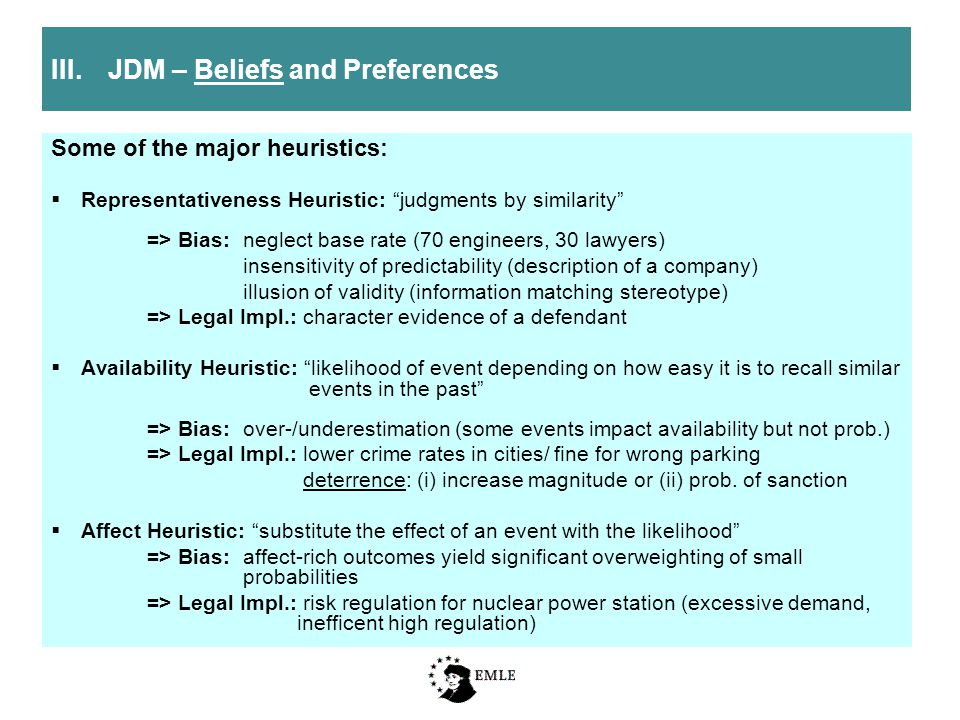 Some of the major heuristics:  Representativeness Heuristic: judgments by similarity => Bias:neglect base rate (70 engineers, 30 lawyers) insensitivity of predictability (description of a company) illusion of validity (information matching stereotype) => Legal Impl.: character evidence of a defendant  Availability Heuristic: likelihood of event depending on how easy it is to recall similar events in the past => Bias: over-/underestimation (some events impact availability but not prob.) => Legal Impl.: lower crime rates in cities/ fine for wrong parking deterrence: (i) increase magnitude or (ii) prob.
