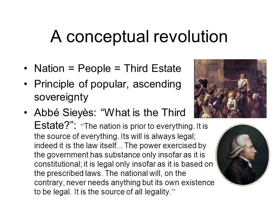 A conceptual revolution Nation = People = Third Estate Principle of popular, ascending sovereignty Abbé Sieyès: What is the Third Estate? : The nation is prior to everything.