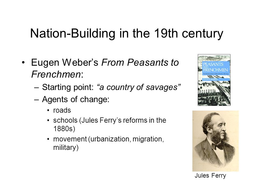Nation-Building in the 19th century Eugen Weber's From Peasants to Frenchmen: –Starting point: a country of savages –Agents of change: roads schools (Jules Ferry's reforms in the 1880s) movement (urbanization, migration, military) Jules Ferry