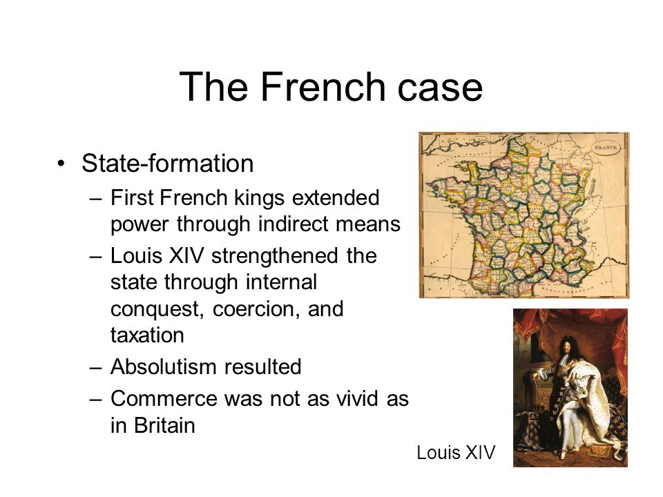 The French case State-formation –First French kings extended power through indirect means –Louis XIV strengthened the state through internal conquest, coercion, and taxation –Absolutism resulted –Commerce was not as vivid as in Britain Louis XIV