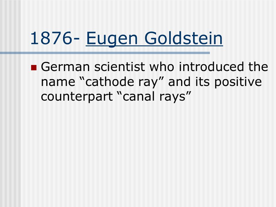 1876- Eugen Goldstein German scientist who introduced the name cathode ray and its positive counterpart canal rays