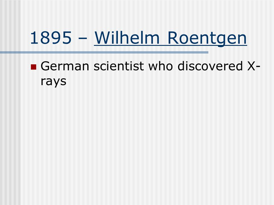 1895 – Wilhelm Roentgen German scientist who discovered X- rays