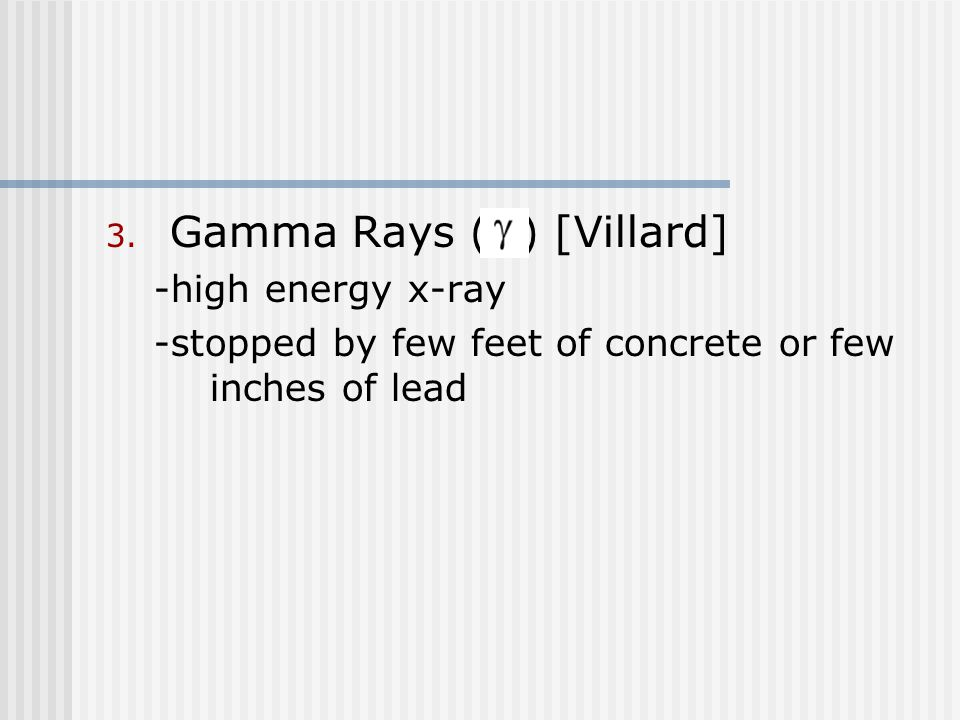3. Gamma Rays ( ) [Villard] -high energy x-ray -stopped by few feet of concrete or few inches of lead