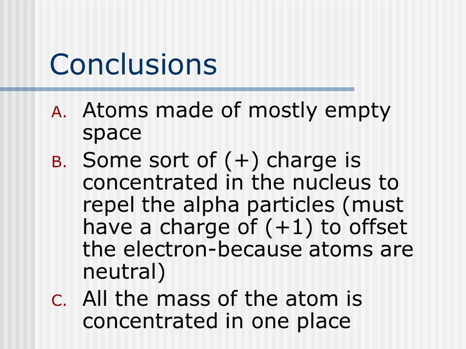 Conclusions A. Atoms made of mostly empty space B.
