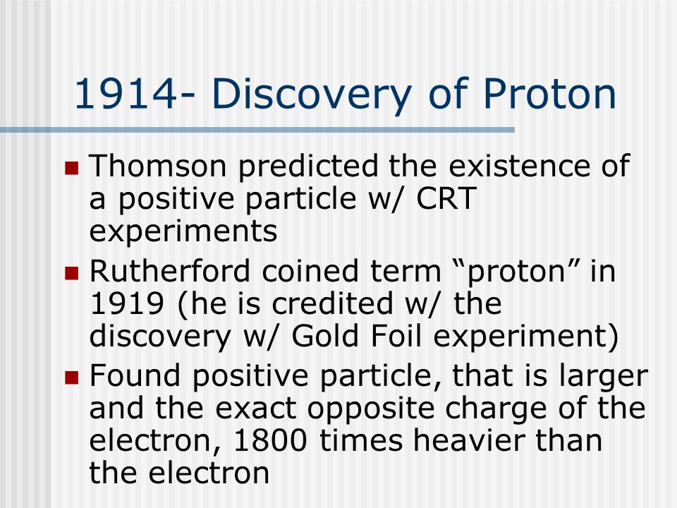 1914- Discovery of Proton Thomson predicted the existence of a positive particle w/ CRT experiments Rutherford coined term proton in 1919 (he is credited w/ the discovery w/ Gold Foil experiment) Found positive particle, that is larger and the exact opposite charge of the electron, 1800 times heavier than the electron
