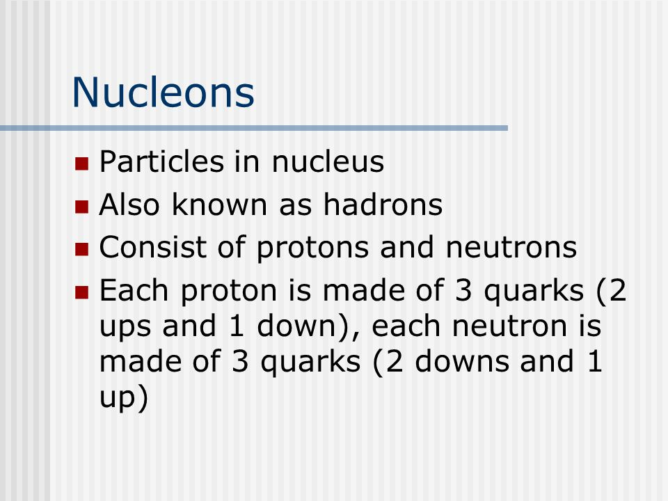 Nucleons Particles in nucleus Also known as hadrons Consist of protons and neutrons Each proton is made of 3 quarks (2 ups and 1 down), each neutron is made of 3 quarks (2 downs and 1 up)