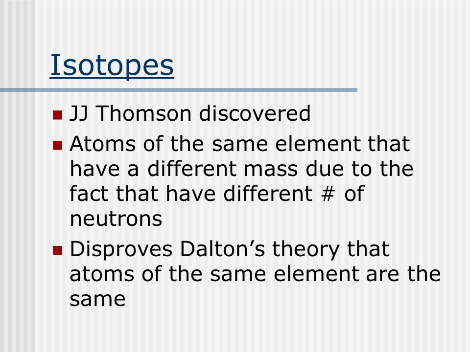 Isotopes JJ Thomson discovered Atoms of the same element that have a different mass due to the fact that have different # of neutrons Disproves Dalton's theory that atoms of the same element are the same