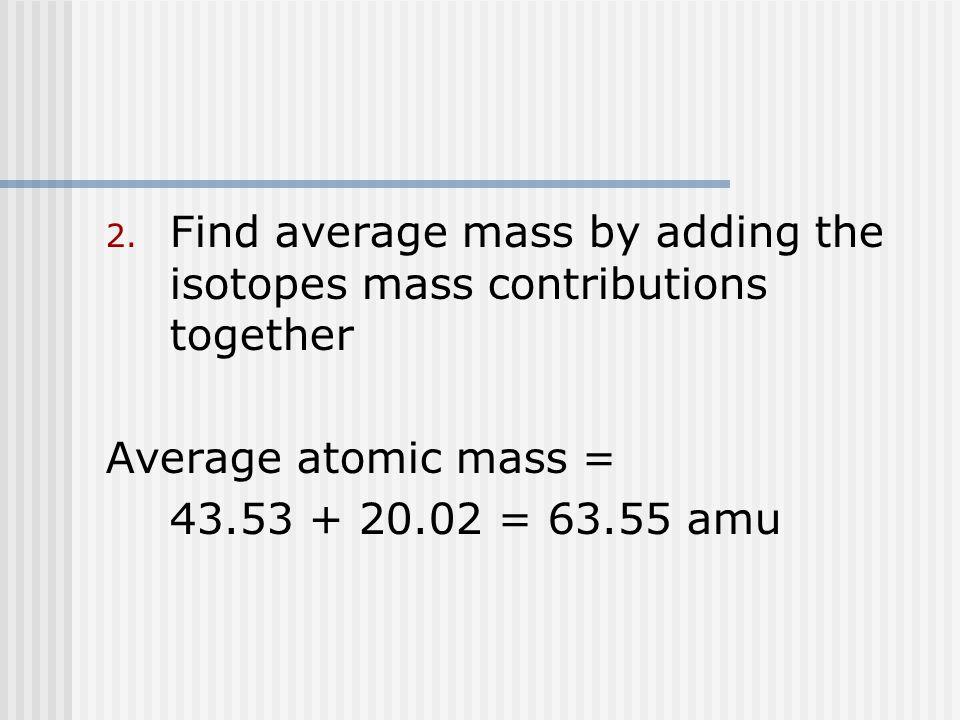 2. Find average mass by adding the isotopes mass contributions together Average atomic mass = 43.53 + 20.02 = 63.55 amu