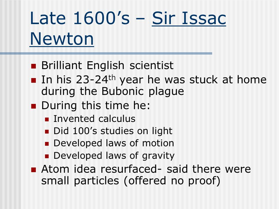 Late 1600's – Sir Issac Newton Brilliant English scientist In his 23-24 th year he was stuck at home during the Bubonic plague During this time he: Invented calculus Did 100's studies on light Developed laws of motion Developed laws of gravity Atom idea resurfaced- said there were small particles (offered no proof)