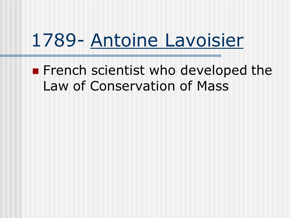 1789- Antoine Lavoisier French scientist who developed the Law of Conservation of Mass