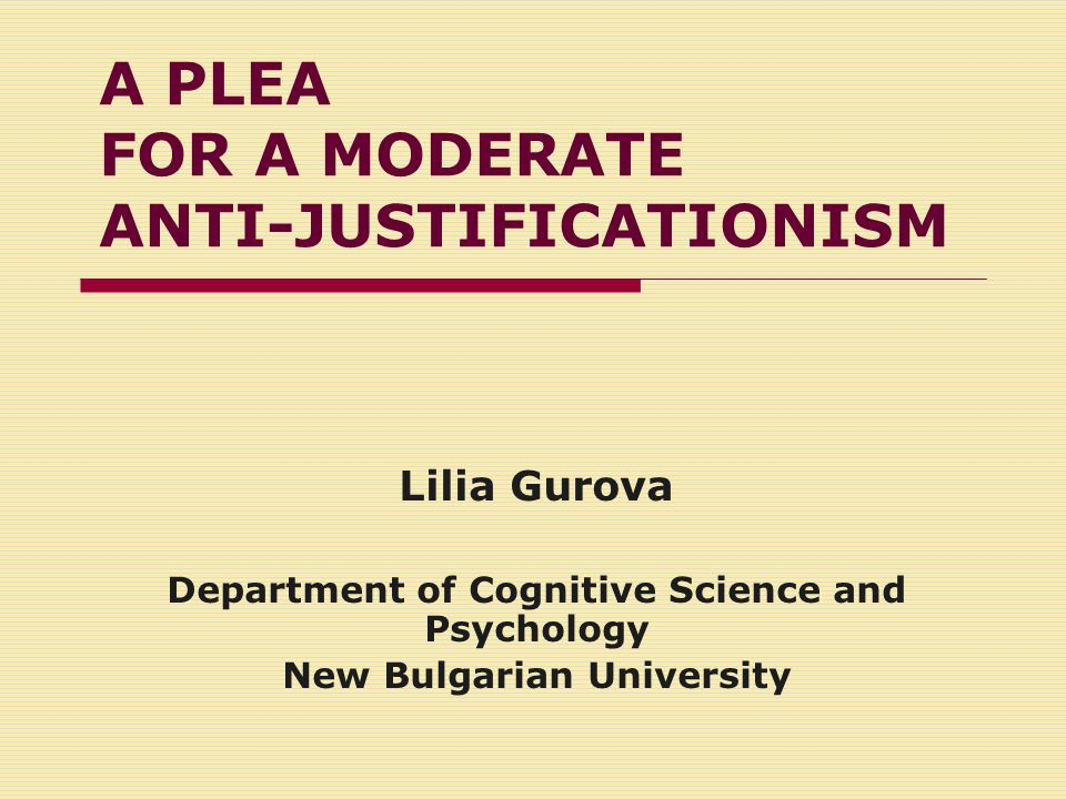 A PLEA FOR A MODERATE ANTI-JUSTIFICATIONISM Lilia Gurova Department of Cognitive Science and Psychology New Bulgarian University