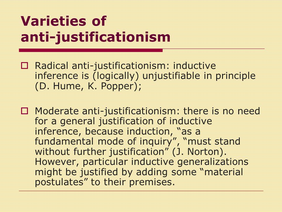 Varieties of anti-justificationism  Radical anti-justificationism: inductive inference is (logically) unjustifiable in principle (D.