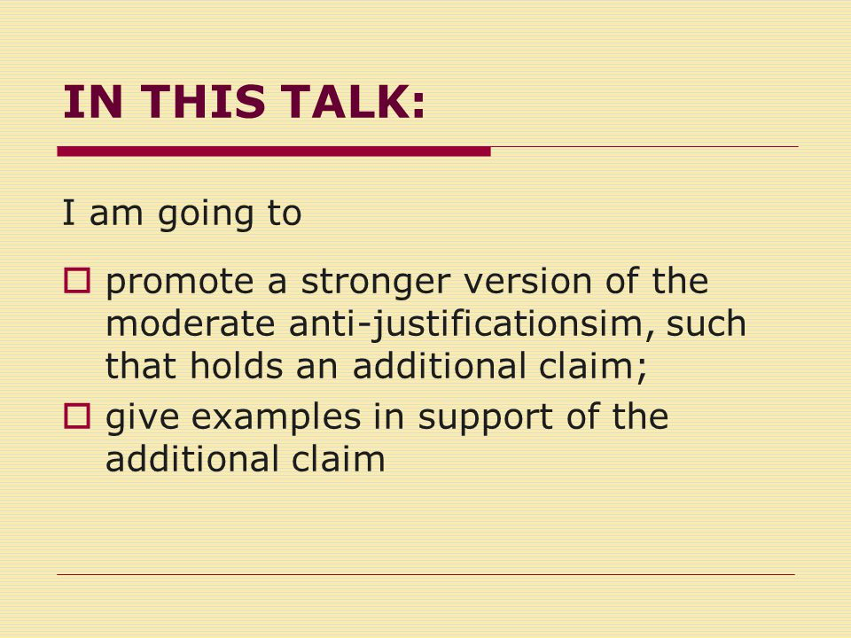 IN THIS TALK: I am going to  promote a stronger version of the moderate anti-justificationsim, such that holds an additional claim;  give examples in support of the additional claim