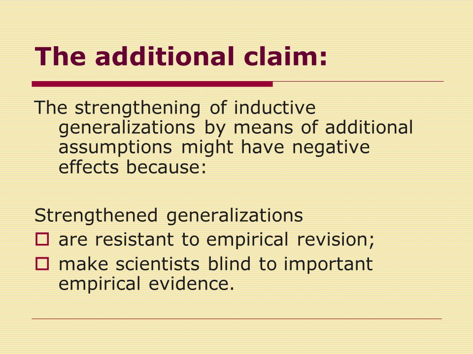 The additional claim: The strengthening of inductive generalizations by means of additional assumptions might have negative effects because: Strengthened generalizations  are resistant to empirical revision;  make scientists blind to important empirical evidence.