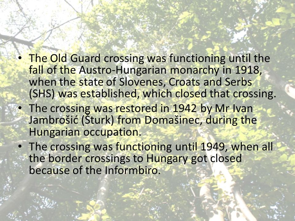 The Old Guard crossing was functioning until the fall of the Austro-Hungarian monarchy in 1918, when the state of Slovenes, Croats and Serbs (SHS) was