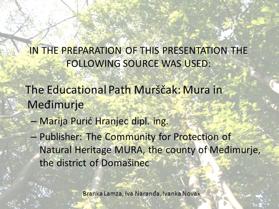 IN THE PREPARATION OF THIS PRESENTATION THE FOLLOWING SOURCE WAS USED: The Educational Path Murščak: Mura in Me đ imurje – Marija Purić Hranjec dipl.