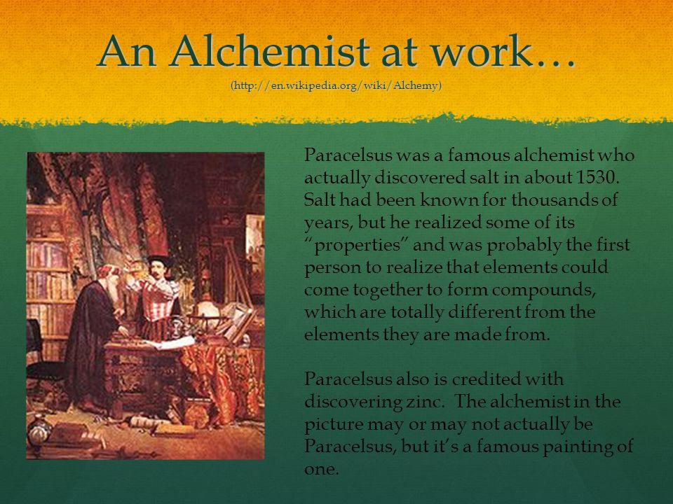 An Alchemist at work… (http://en.wikipedia.org/wiki/Alchemy) Paracelsus was a famous alchemist who actually discovered salt in about 1530. Salt had be