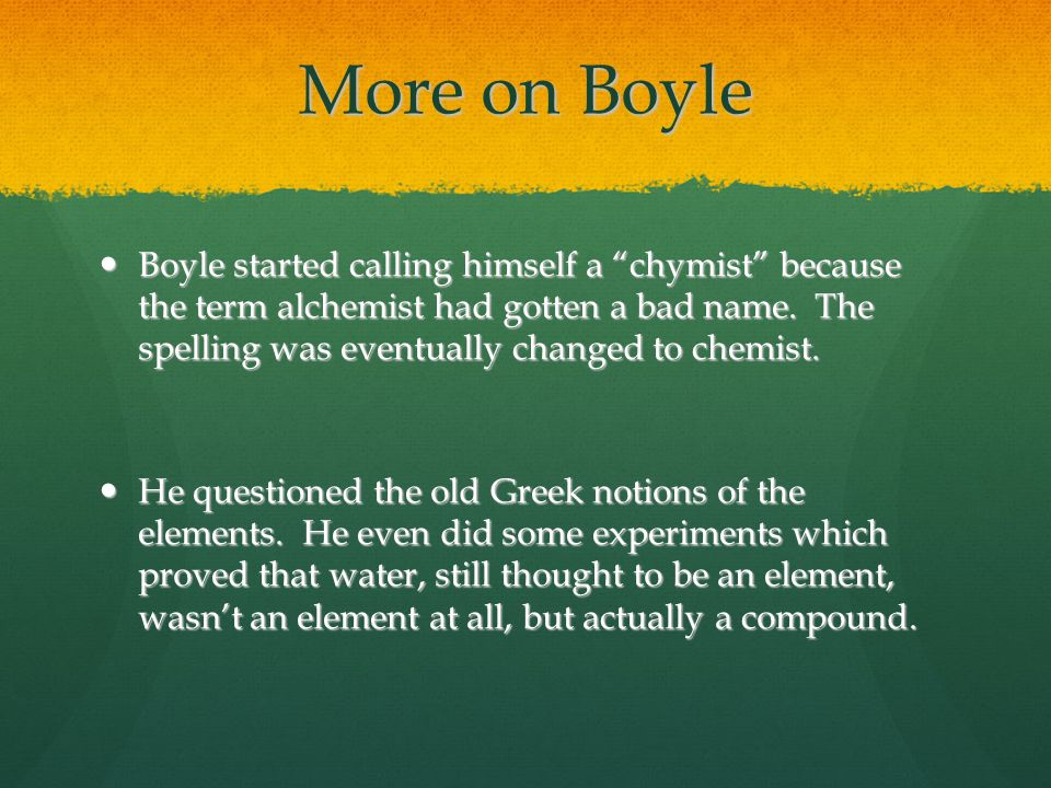 "More on Boyle Boyle started calling himself a ""chymist"" because the term alchemist had gotten a bad name. The spelling was eventually changed to chemi"