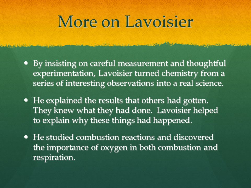 More on Lavoisier By insisting on careful measurement and thoughtful experimentation, Lavoisier turned chemistry from a series of interesting observat