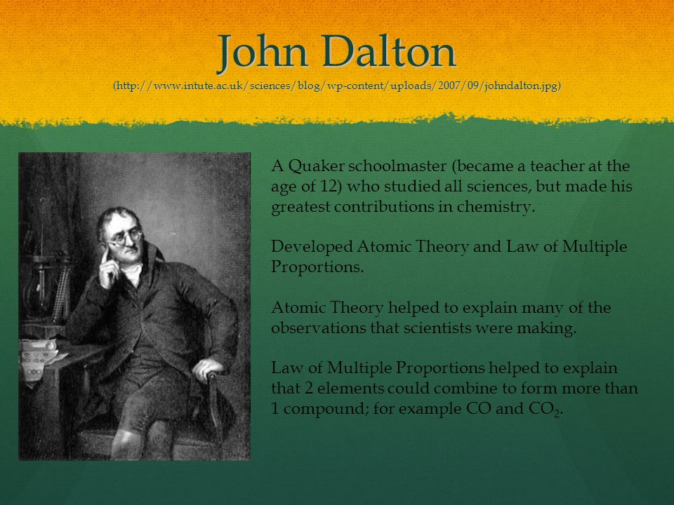 John Dalton (http://www.intute.ac.uk/sciences/blog/wp-content/uploads/2007/09/johndalton.jpg) A Quaker schoolmaster (became a teacher at the age of 12