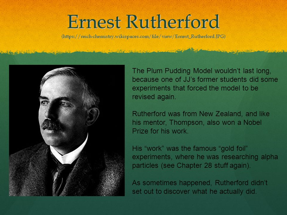 Ernest Rutherford (https://reich-chemistry.wikispaces.com/file/view/Ernest_Rutherford.JPG) The Plum Pudding Model wouldn't last long, because one of J