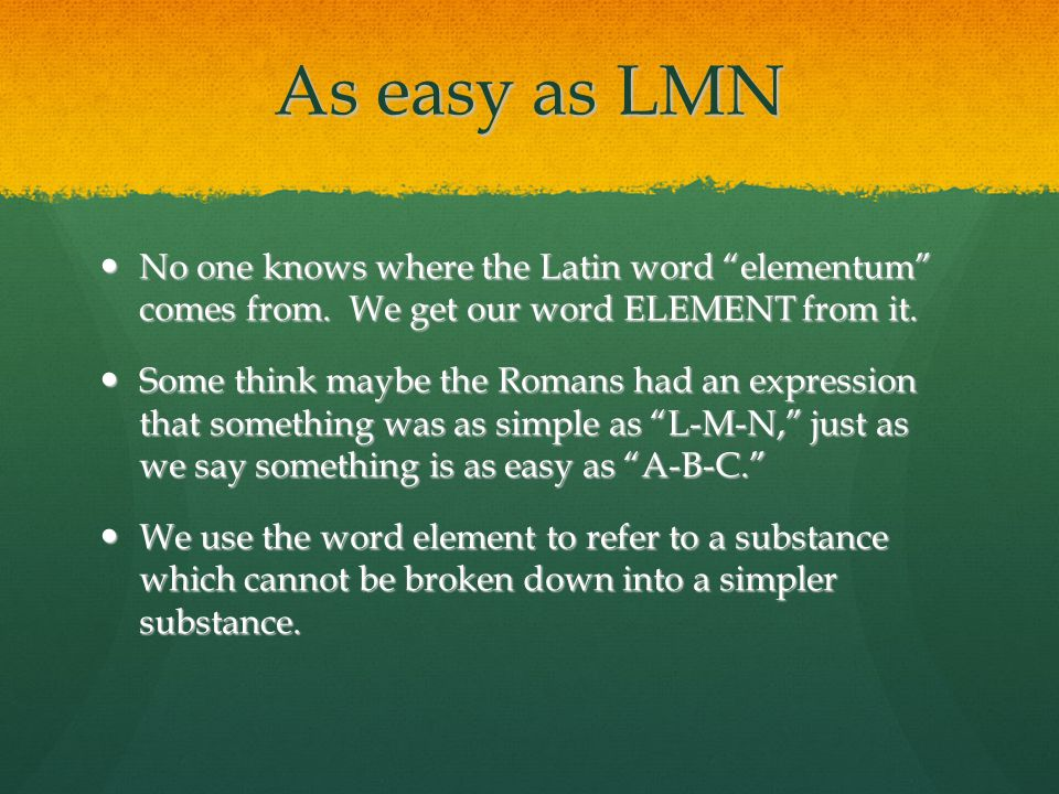 "As easy as LMN No one knows where the Latin word ""elementum"" comes from. We get our word ELEMENT from it. No one knows where the Latin word ""elementum"