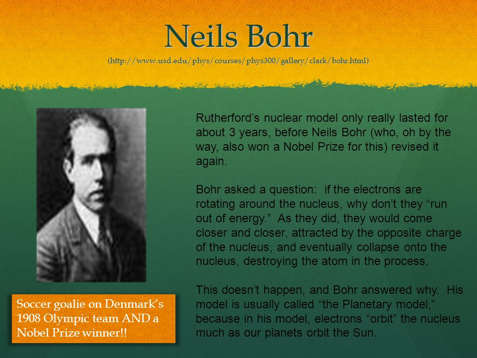 Neils Bohr (http://www.usd.edu/phys/courses/phys300/gallery/clark/bohr.html) Rutherford's nuclear model only really lasted for about 3 years, before N