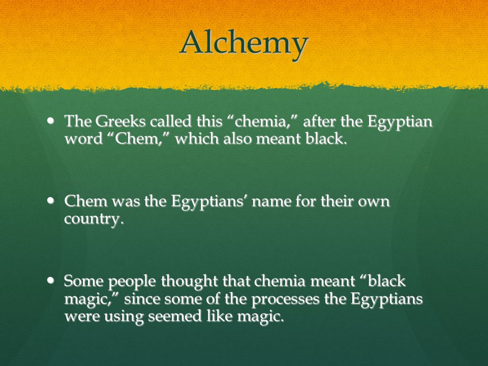 "Alchemy The Greeks called this ""chemia,"" after the Egyptian word ""Chem,"" which also meant black. The Greeks called this ""chemia,"" after the Egyptian w"