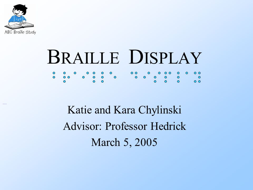 B RAILLE D ISPLAY Katie and Kara Chylinski Advisor: Professor Hedrick March 5, 2005