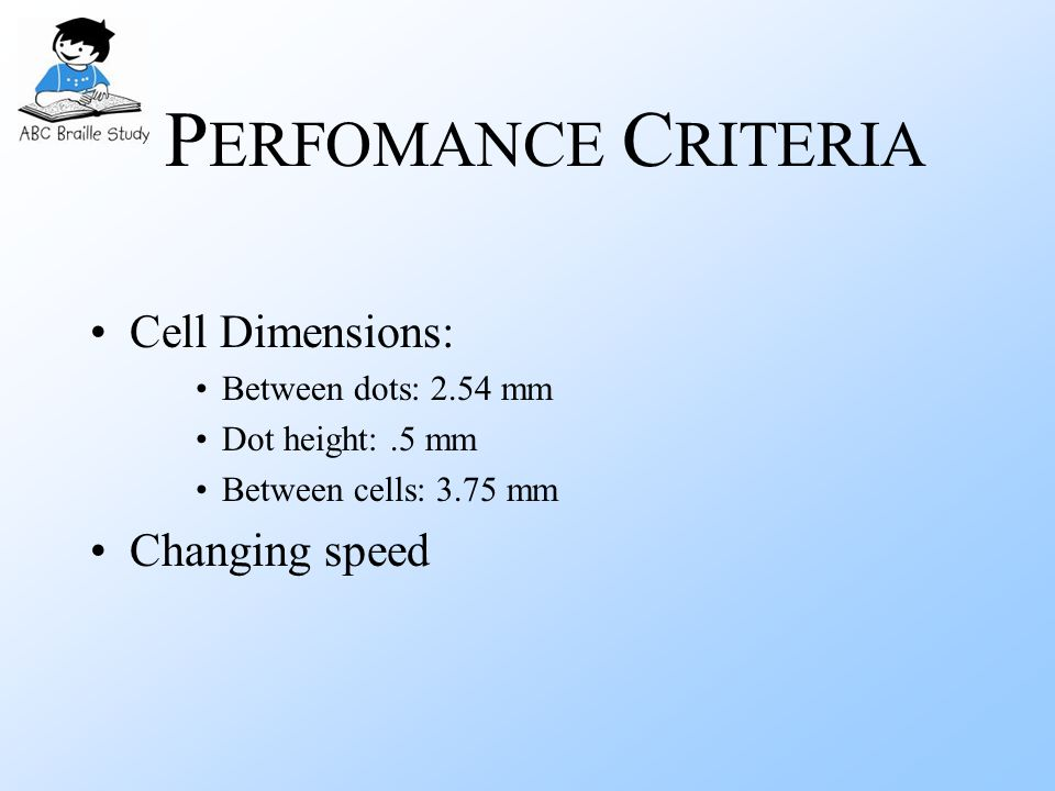 P ERFOMANCE C RITERIA Cell Dimensions: Between dots: 2.54 mm Dot height:.5 mm Between cells: 3.75 mm Changing speed