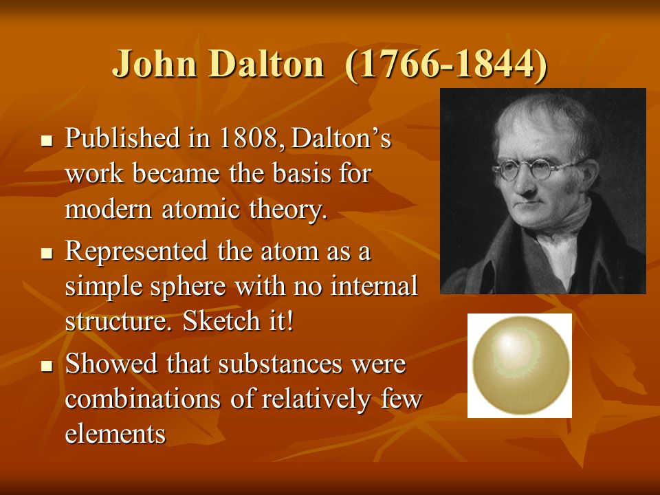 John Dalton (1766-1844) Published in 1808, Dalton's work became the basis for modern atomic theory. Published in 1808, Dalton's work became the basis