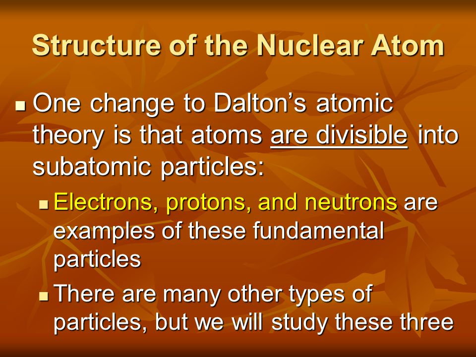 Structure of the Nuclear Atom One change to Dalton's atomic theory is that atoms are divisible into subatomic particles: One change to Dalton's atomic