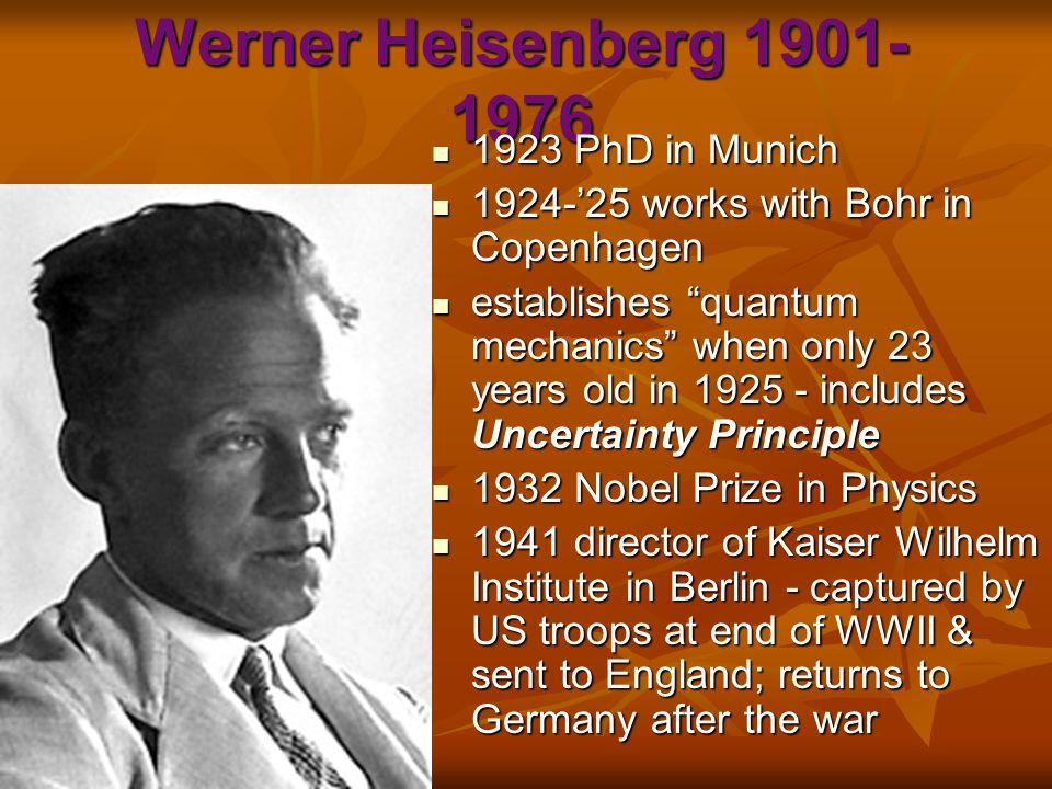 Werner Heisenberg 1901- 1976 1923 PhD in Munich 1923 PhD in Munich 1924-'25 works with Bohr in Copenhagen 1924-'25 works with Bohr in Copenhagen estab