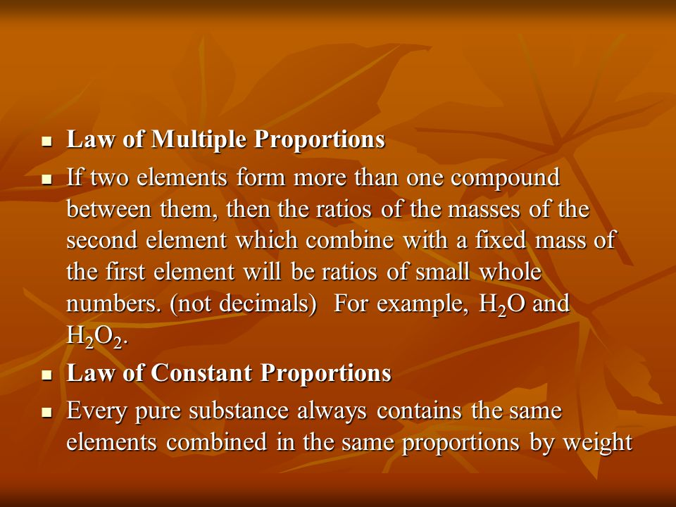 Law of Multiple Proportions Law of Multiple Proportions If two elements form more than one compound between them, then the ratios of the masses of the