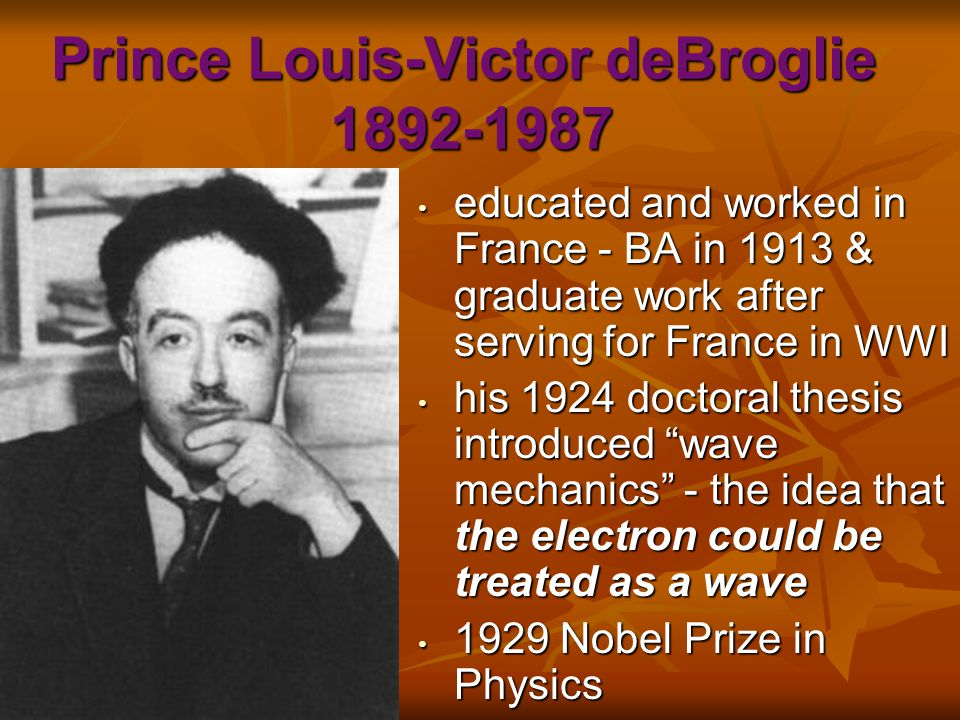 Prince Louis-Victor deBroglie 1892-1987 educated and worked in France - BA in 1913 & graduate work after serving for France in WWI educated and worked