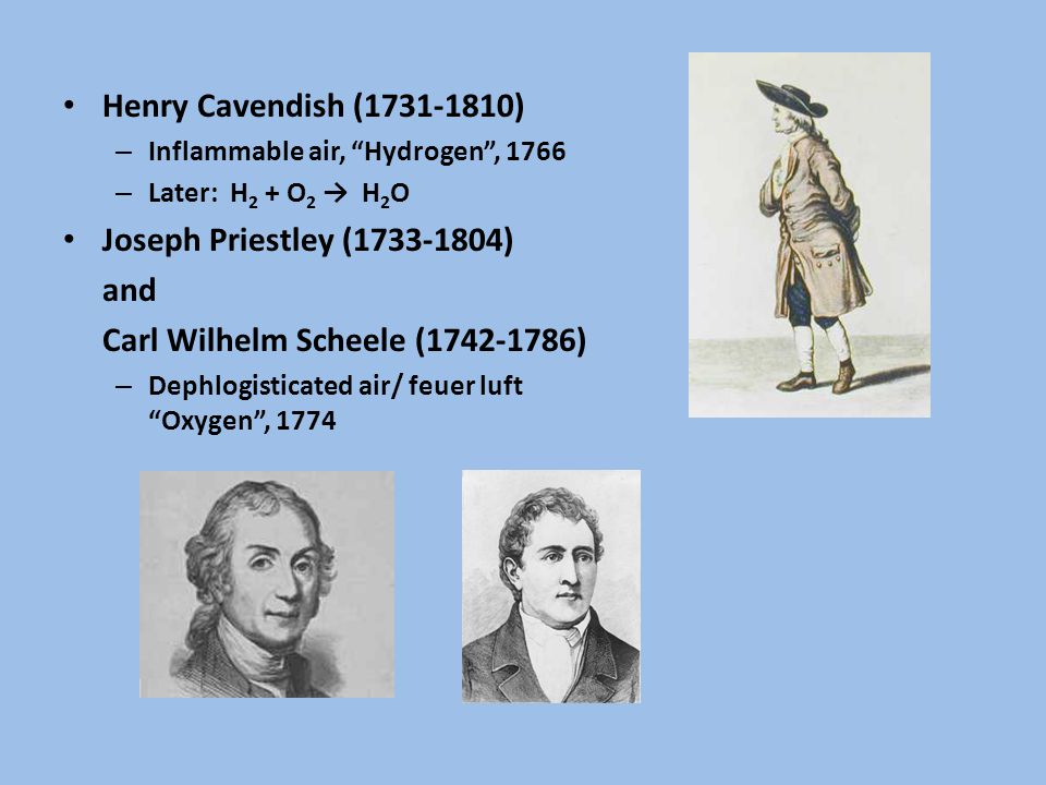 Henry Cavendish (1731-1810) – Inflammable air, Hydrogen , 1766 – Later: H 2 + O 2 → H 2 O Joseph Priestley (1733-1804) and Carl Wilhelm Scheele (1742-1786) – Dephlogisticated air/ feuer luft Oxygen , 1774