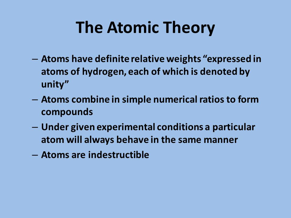 The Atomic Theory – Atoms have definite relative weights expressed in atoms of hydrogen, each of which is denoted by unity – Atoms combine in simple numerical ratios to form compounds – Under given experimental conditions a particular atom will always behave in the same manner – Atoms are indestructible