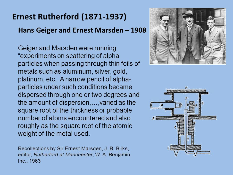 Ernest Rutherford (1871-1937) Hans Geiger and Ernest Marsden – 1908 Geiger and Marsden were running experiments on scattering of alpha particles when passing through thin foils of metals such as aluminum, silver, gold, platinum, etc.